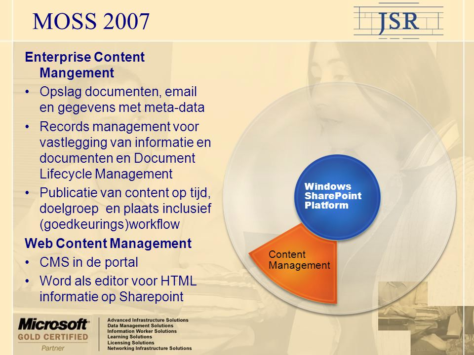 MOSS 2007 Content Management Enterprise Content Mangement •Opslag documenten,  en gegevens met meta-data •Records management voor vastlegging van informatie en documenten en Document Lifecycle Management •Publicatie van content op tijd, doelgroep en plaats inclusief (goedkeurings)workflow Web Content Management •CMS in de portal •Word als editor voor HTML informatie op Sharepoint Windows SharePoint Platform