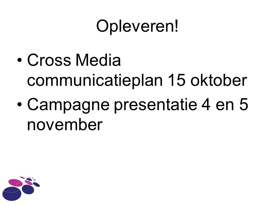 Opleveren! •Cross Media communicatieplan 15 oktober •Campagne presentatie 4 en 5 november