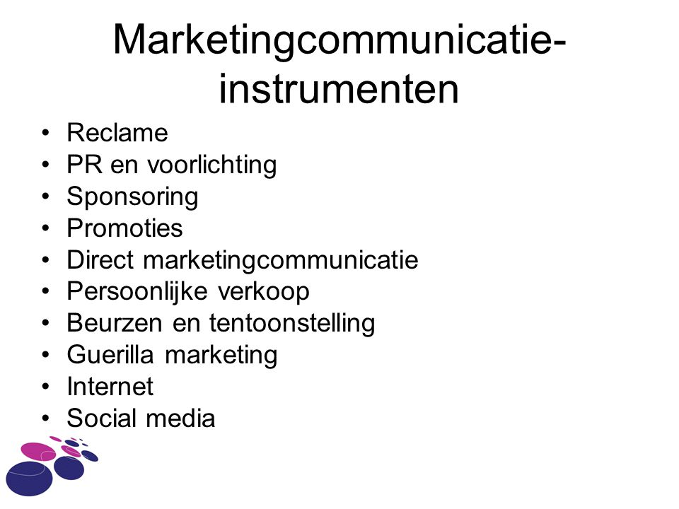 Marketingcommunicatie- instrumenten •Reclame •PR en voorlichting •Sponsoring •Promoties •Direct marketingcommunicatie •Persoonlijke verkoop •Beurzen en tentoonstelling •Guerilla marketing •Internet •Social media