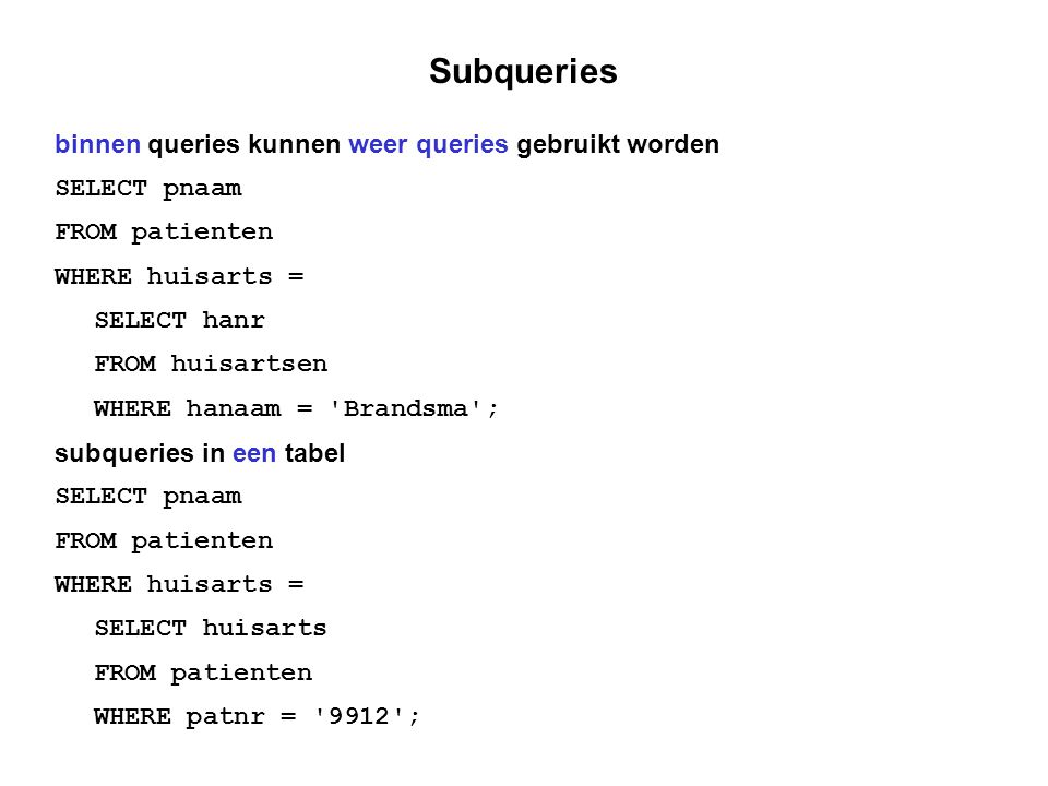 Subqueries binnen queries kunnen weer queries gebruikt worden SELECT pnaam FROM patienten WHERE huisarts = SELECT hanr FROM huisartsen WHERE hanaam = Brandsma ; subqueries in een tabel SELECT pnaam FROM patienten WHERE huisarts = SELECT huisarts FROM patienten WHERE patnr = 9912 ;