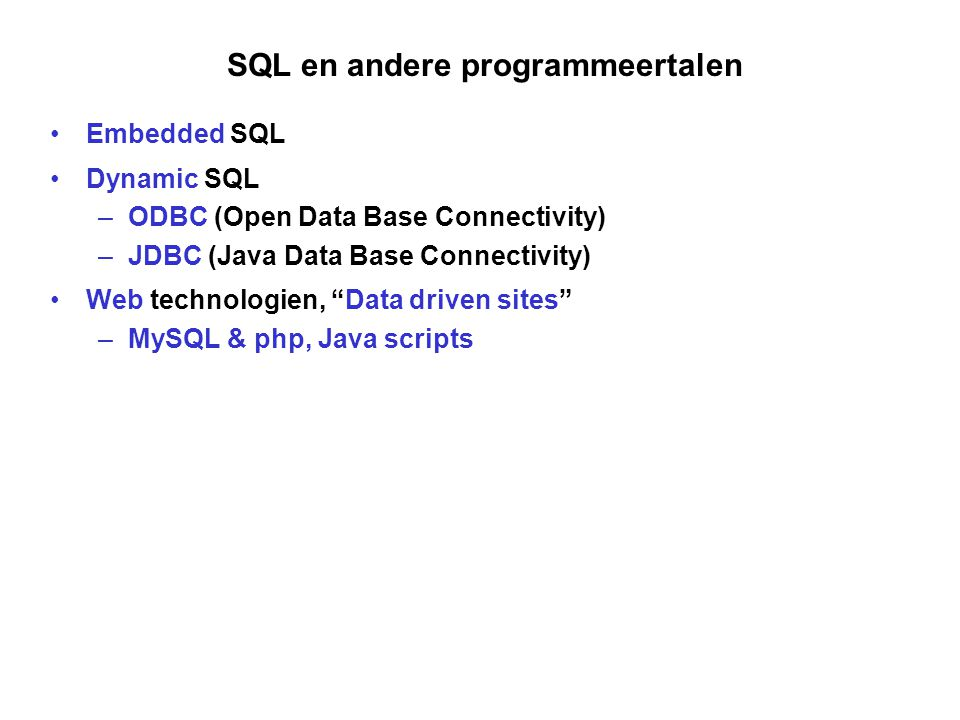 SQL en andere programmeertalen •Embedded SQL •Dynamic SQL –ODBC (Open Data Base Connectivity) –JDBC (Java Data Base Connectivity) •Web technologien, Data driven sites –MySQL & php, Java scripts