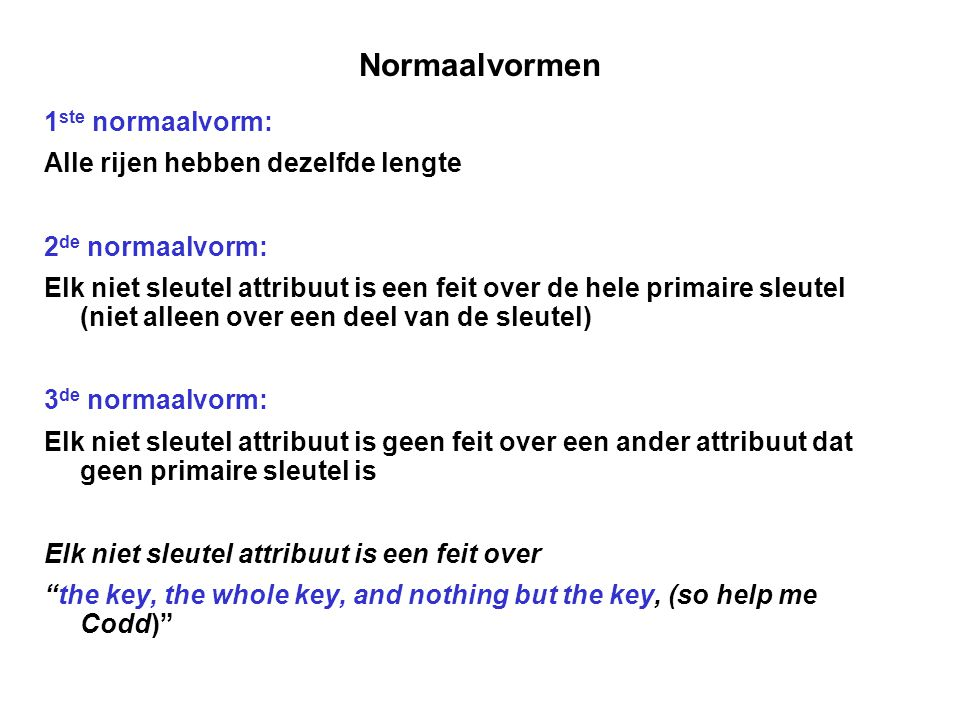Normaalvormen 1 ste normaalvorm: Alle rijen hebben dezelfde lengte 2 de normaalvorm: Elk niet sleutel attribuut is een feit over de hele primaire sleutel (niet alleen over een deel van de sleutel) 3 de normaalvorm: Elk niet sleutel attribuut is geen feit over een ander attribuut dat geen primaire sleutel is Elk niet sleutel attribuut is een feit over the key, the whole key, and nothing but the key, (so help me Codd)