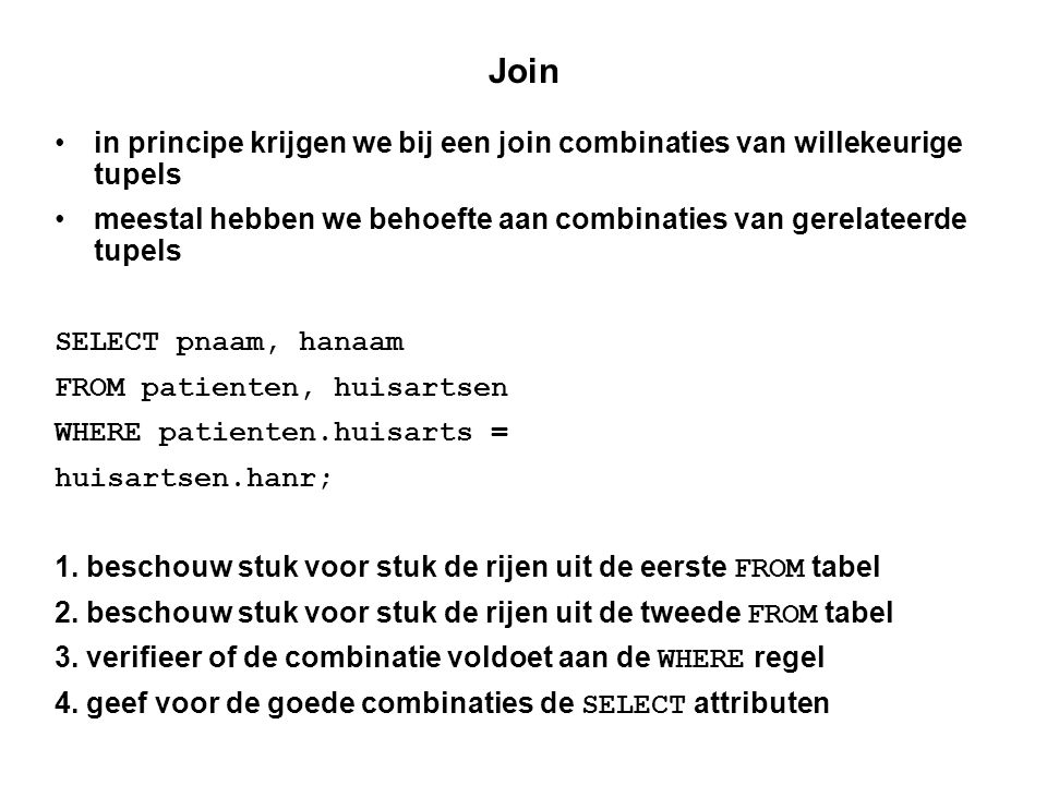 Join • in principe krijgen we bij een join combinaties van willekeurige tupels • meestal hebben we behoefte aan combinaties van gerelateerde tupels SELECT pnaam, hanaam FROM patienten, huisartsen WHERE patienten.huisarts = huisartsen.hanr; 1.