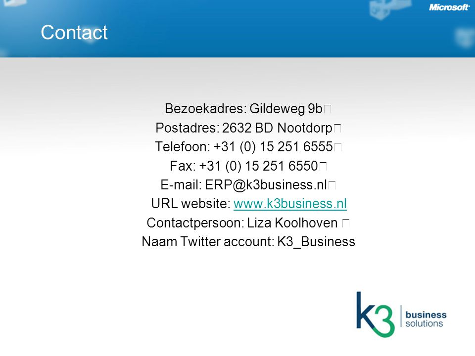 Bezoekadres: Gildeweg 9b Postadres: 2632 BD Nootdorp Telefoon: +31 (0) 15 251 6555 Fax: +31 (0) 15 251 6550 E-mail: ERP@k3business.nl URL website: www.k3business.nlwww.k3business.nl Contactpersoon: Liza Koolhoven Naam Twitter account: K3_Business Contact