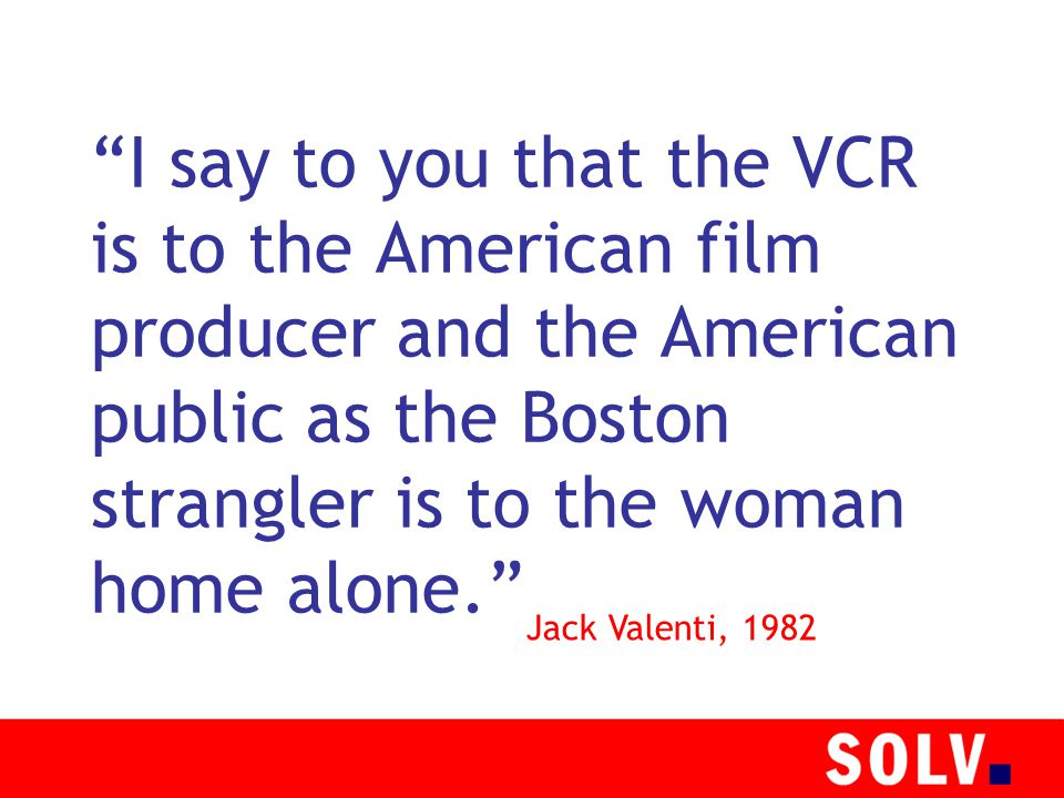 I say to you that the VCR is to the American film producer and the American public as the Boston strangler is to the woman home alone. Jack Valenti, 1982