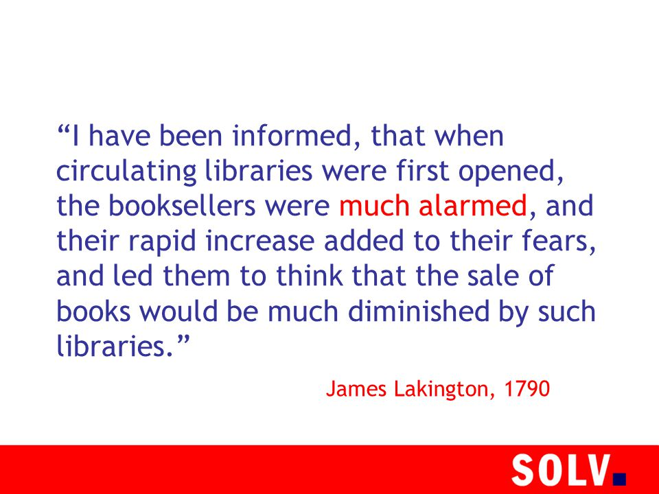 I have been informed, that when circulating libraries were first opened, the booksellers were much alarmed, and their rapid increase added to their fears, and led them to think that the sale of books would be much diminished by such libraries. James Lakington, 1790