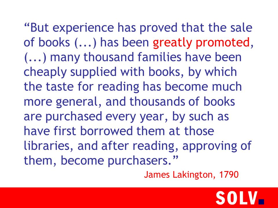 But experience has proved that the sale of books (...) has been greatly promoted, (...) many thousand families have been cheaply supplied with books, by which the taste for reading has become much more general, and thousands of books are purchased every year, by such as have first borrowed them at those libraries, and after reading, approving of them, become purchasers. James Lakington, 1790