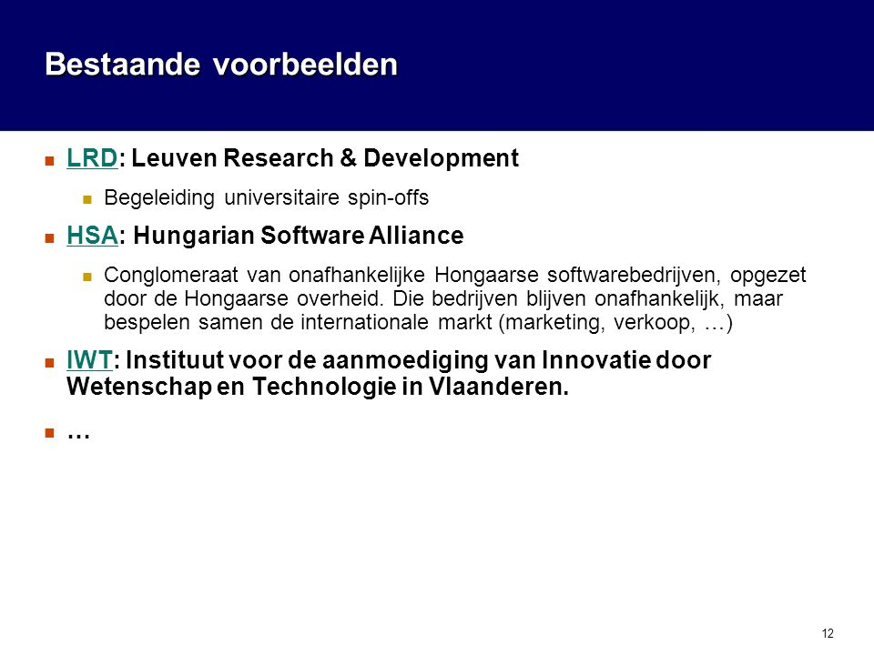 12 Bestaande voorbeelden  LRD: Leuven Research & Development LRD  Begeleiding universitaire spin-offs  HSA: Hungarian Software Alliance HSA  Conglomeraat van onafhankelijke Hongaarse softwarebedrijven, opgezet door de Hongaarse overheid.