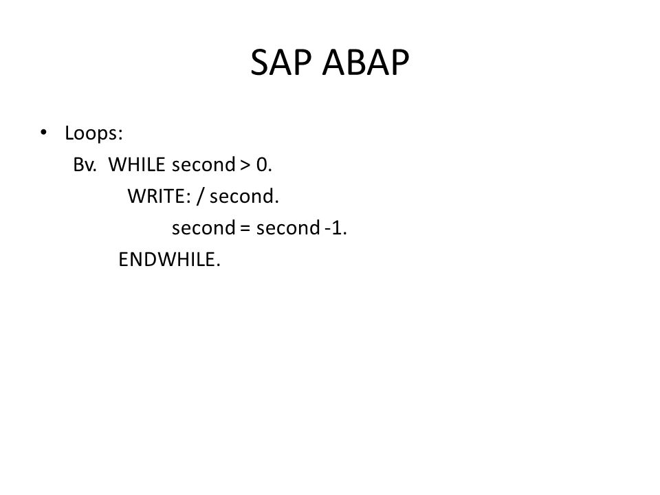 SAP ABAP • Loops: Bv. WHILE second > 0. WRITE: / second. second = second -1. ENDWHILE.