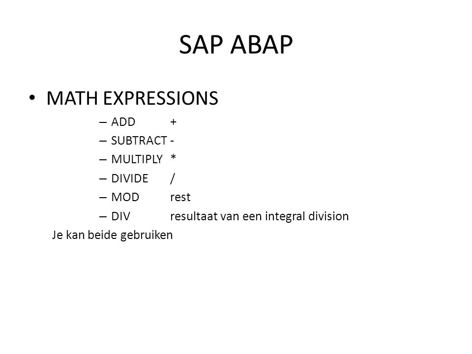SAP ABAP • MATH EXPRESSIONS – ADD+ – SUBTRACT- – MULTIPLY* – DIVIDE/ – MODrest – DIVresultaat van een integral division Je kan beide gebruiken