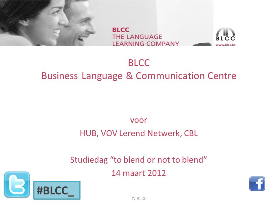 BLCC Business Language & Communication Centre voor HUB, VOV Lerend Netwerk, CBL Studiedag to blend or not to blend 14 maart 2012 #BLCC_ © BLCC
