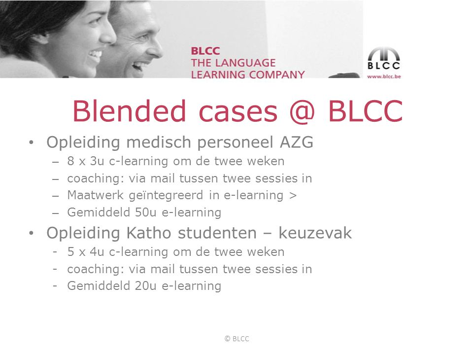 Blended cases @ BLCC • Opleiding medisch personeel AZG – 8 x 3u c-learning om de twee weken – coaching: via mail tussen twee sessies in – Maatwerk geïntegreerd in e-learning > – Gemiddeld 50u e-learning • Opleiding Katho studenten – keuzevak -5 x 4u c-learning om de twee weken -coaching: via mail tussen twee sessies in -Gemiddeld 20u e-learning © BLCC