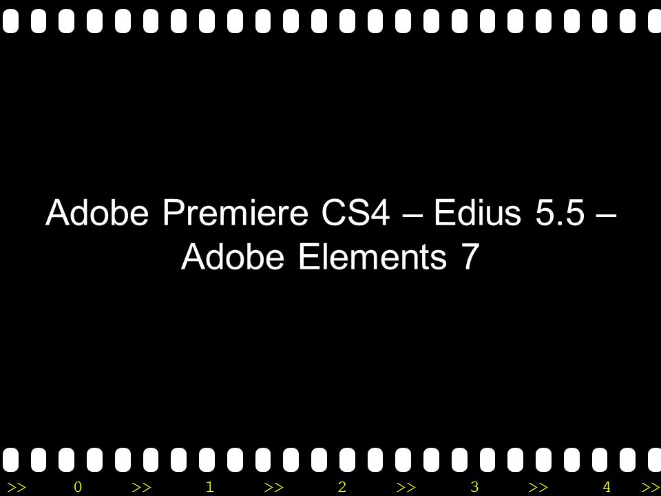 >>0 >>1 >> 2 >> 3 >> 4 >> Adobe Premiere CS4 – Edius 5.5 – Adobe Elements 7