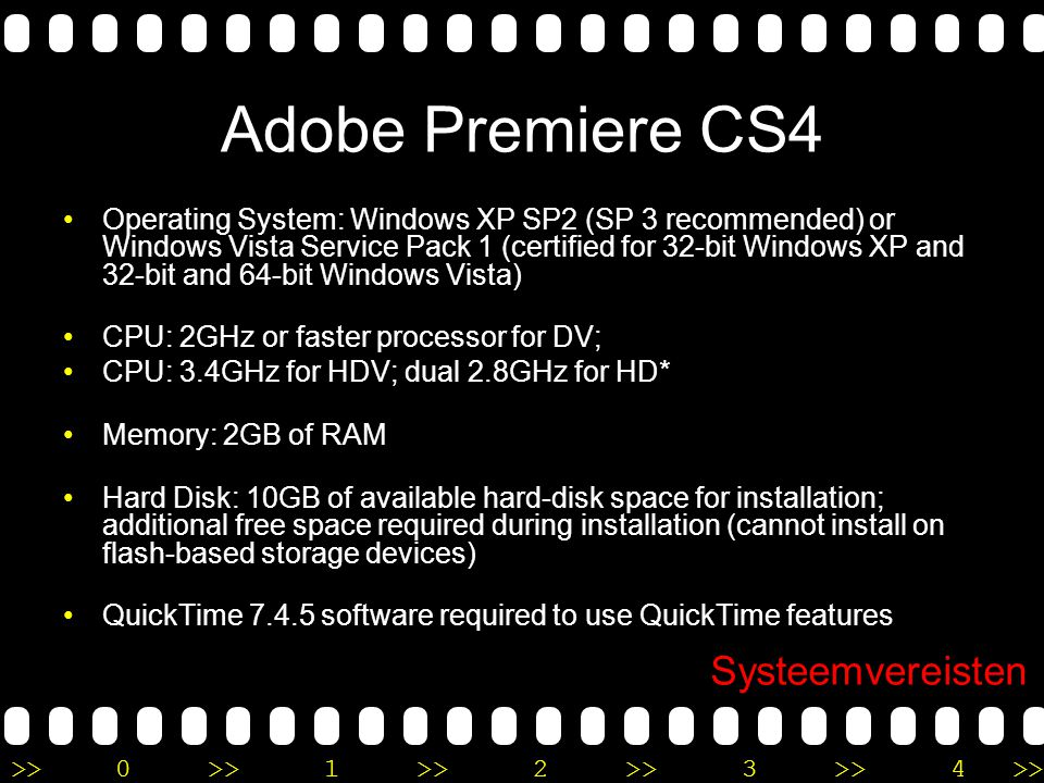 >>0 >>1 >> 2 >> 3 >> 4 >> Adobe Premiere CS4 •Operating System: Windows XP SP2 (SP 3 recommended) or Windows Vista Service Pack 1 (certified for 32-bit Windows XP and 32-bit and 64-bit Windows Vista) •CPU: 2GHz or faster processor for DV; •CPU: 3.4GHz for HDV; dual 2.8GHz for HD* •Memory: 2GB of RAM •Hard Disk: 10GB of available hard-disk space for installation; additional free space required during installation (cannot install on flash-based storage devices) •QuickTime software required to use QuickTime features Systeemvereisten
