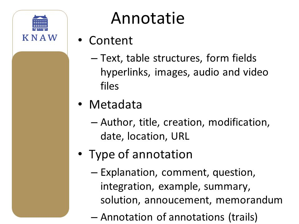 Annotatie • Content – Text, table structures, form fields hyperlinks, images, audio and video files • Metadata – Author, title, creation, modification, date, location, URL • Type of annotation – Explanation, comment, question, integration, example, summary, solution, annoucement, memorandum – Annotation of annotations (trails)