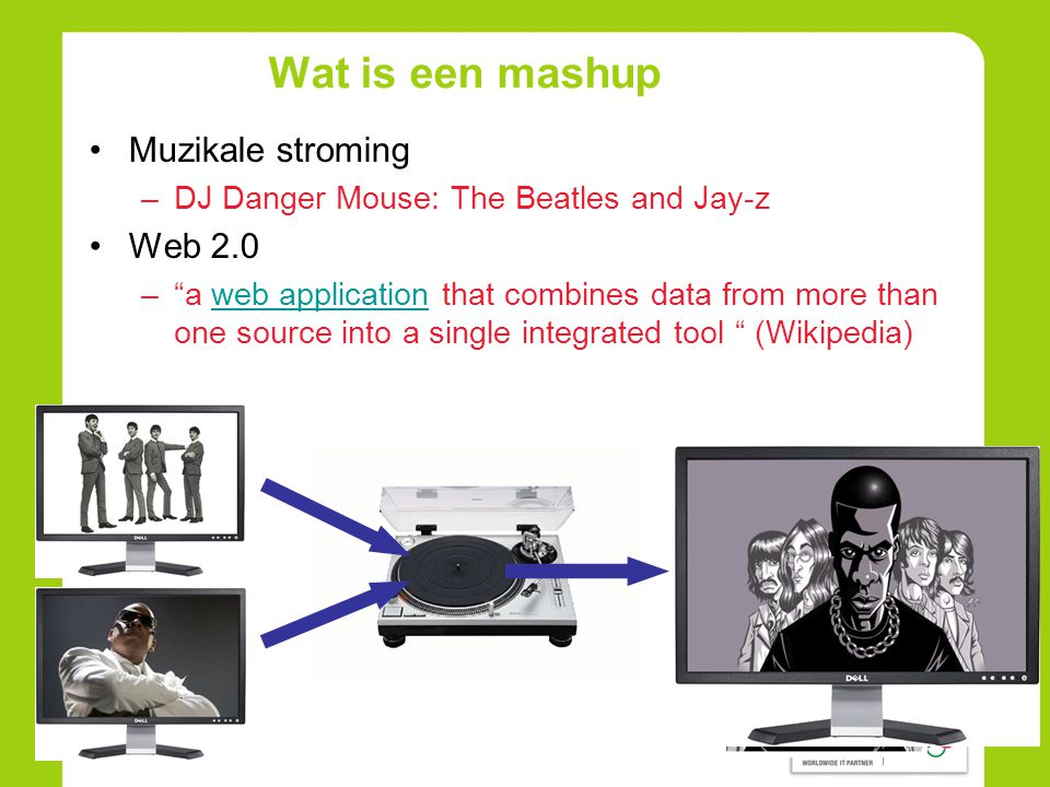 Wat is een mashup •Muzikale stroming –DJ Danger Mouse: The Beatles and Jay-z •Web 2.0 – a web application that combines data from more than one source into a single integrated tool (Wikipedia)web application