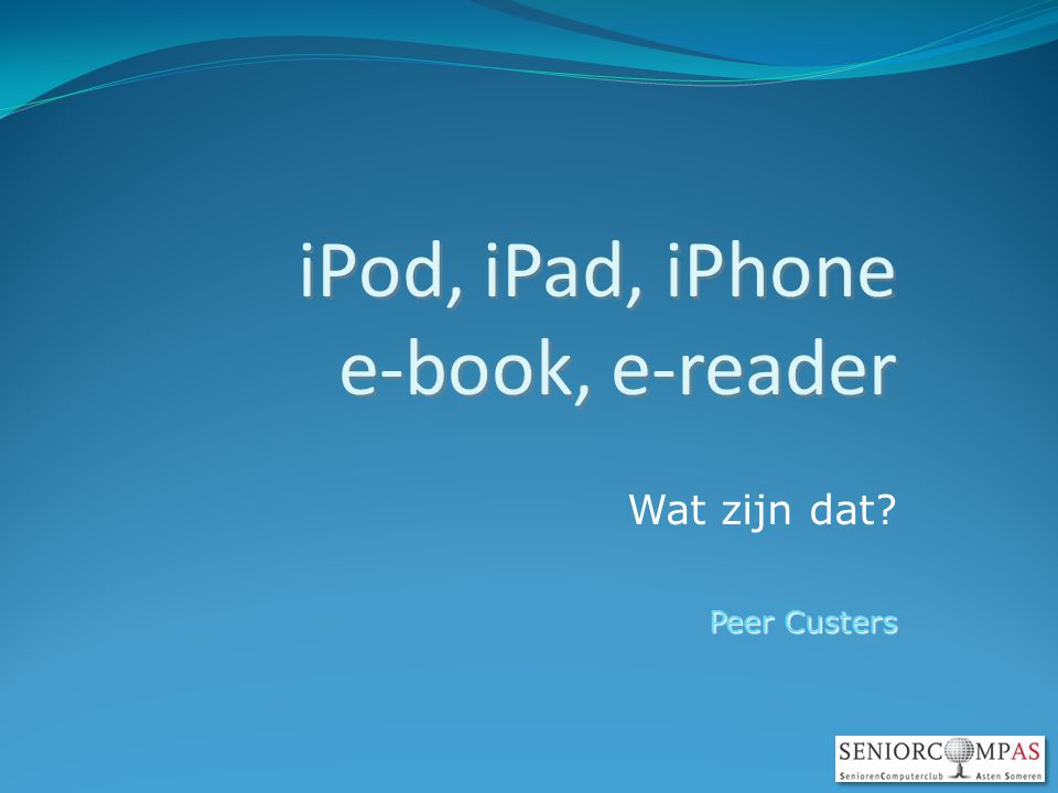 iPod, iPad, iPhone e-book, e-reader Wat zijn dat Peer Custers
