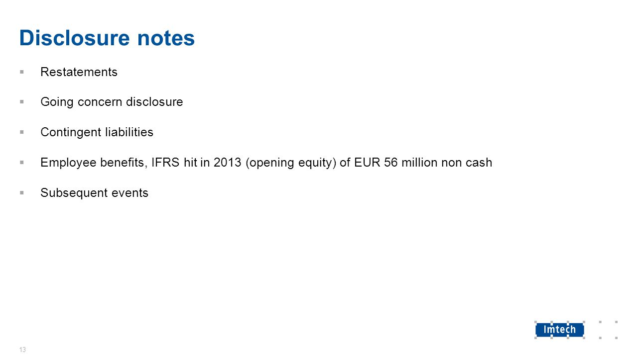 Disclosure notes  Restatements  Going concern disclosure  Contingent liabilities  Employee benefits, IFRS hit in 2013 (opening equity) of EUR 56 million non cash  Subsequent events 13