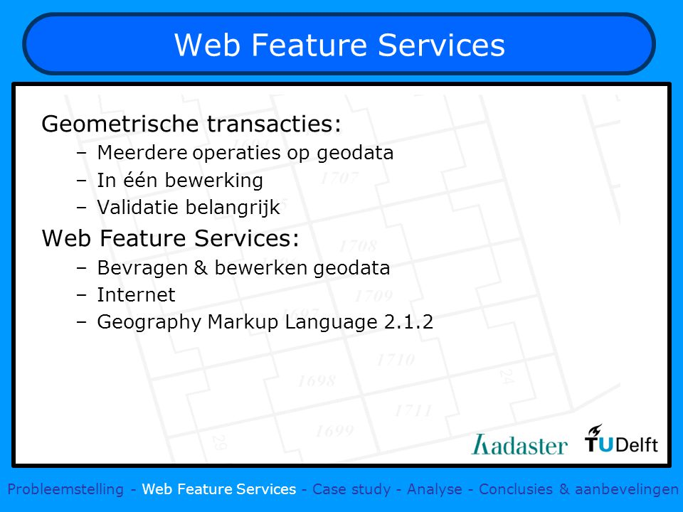 Web Feature Services Geometrische transacties: –Meerdere operaties op geodata –In één bewerking –Validatie belangrijk Web Feature Services: –Bevragen & bewerken geodata –Internet –Geography Markup Language Probleemstelling - Web Feature Services - Case study - Analyse - Conclusies & aanbevelingen