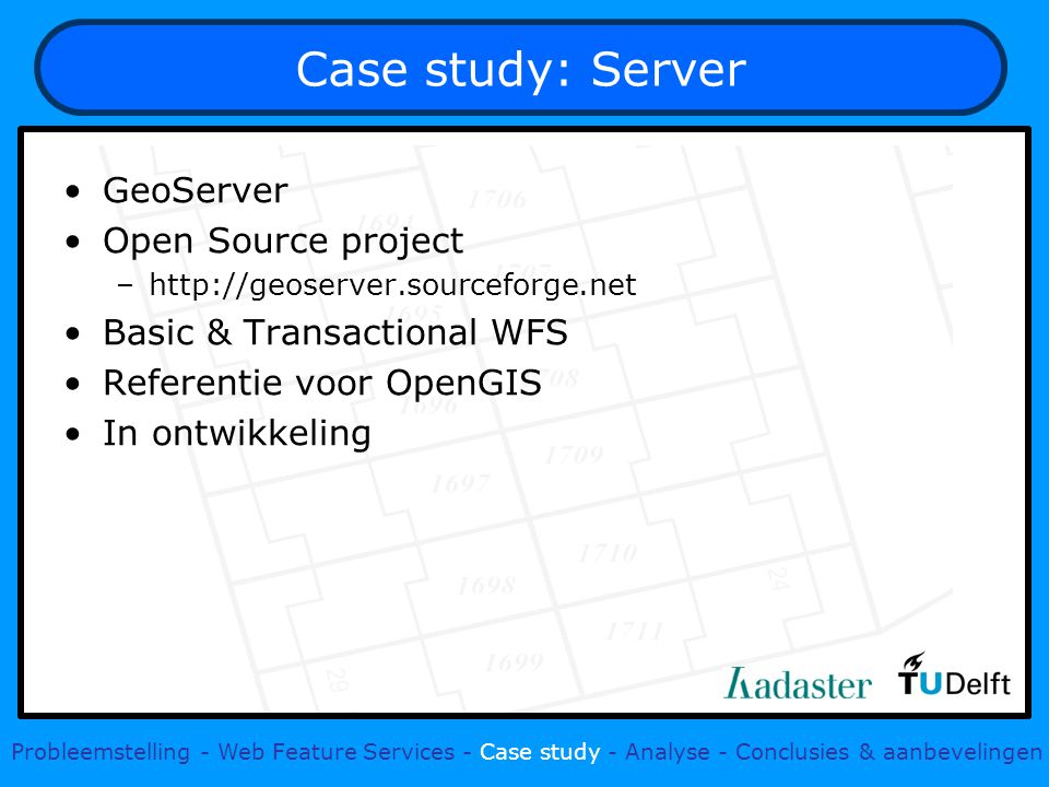 Case study: Server GeoServer Open Source project –  Basic & Transactional WFS Referentie voor OpenGIS In ontwikkeling Probleemstelling - Web Feature Services - Case study - Analyse - Conclusies & aanbevelingen
