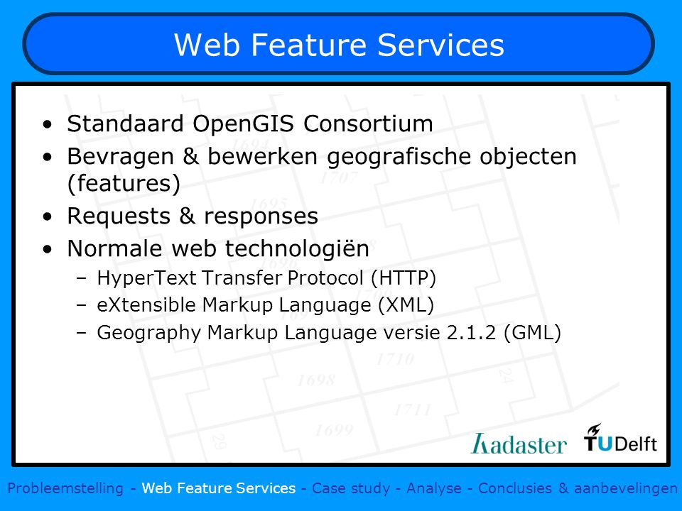 Web Feature Services Standaard OpenGIS Consortium Bevragen & bewerken geografische objecten (features) Requests & responses Normale web technologiën –HyperText Transfer Protocol (HTTP) –eXtensible Markup Language (XML) –Geography Markup Language versie (GML) Probleemstelling - Web Feature Services - Case study - Analyse - Conclusies & aanbevelingen