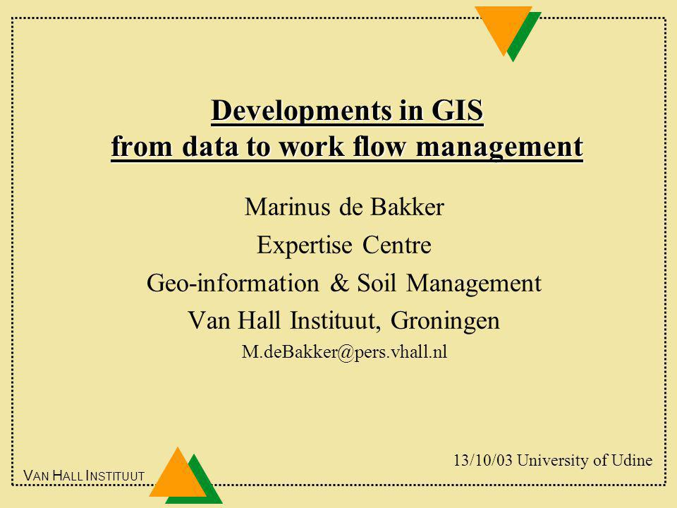 V AN H ALL I NSTITUUT Developments in GIS from data to work flow management Marinus de Bakker Expertise Centre Geo-information & Soil Management Van Hall Instituut, Groningen M.deBakker@pers.vhall.nl 13/10/03 University of Udine
