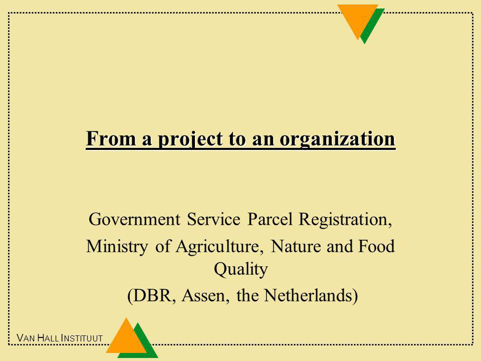 V AN H ALL I NSTITUUT From a project to an organization Government Service Parcel Registration, Ministry of Agriculture, Nature and Food Quality (DBR, Assen, the Netherlands)