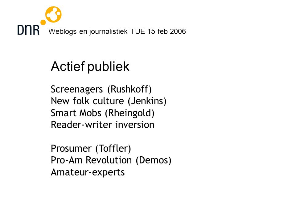 Weblogs en journalistiek TUE 15 feb 2006 Actief publiek Screenagers (Rushkoff) New folk culture (Jenkins) Smart Mobs (Rheingold) Reader-writer inversion Prosumer (Toffler) Pro-Am Revolution (Demos) Amateur-experts