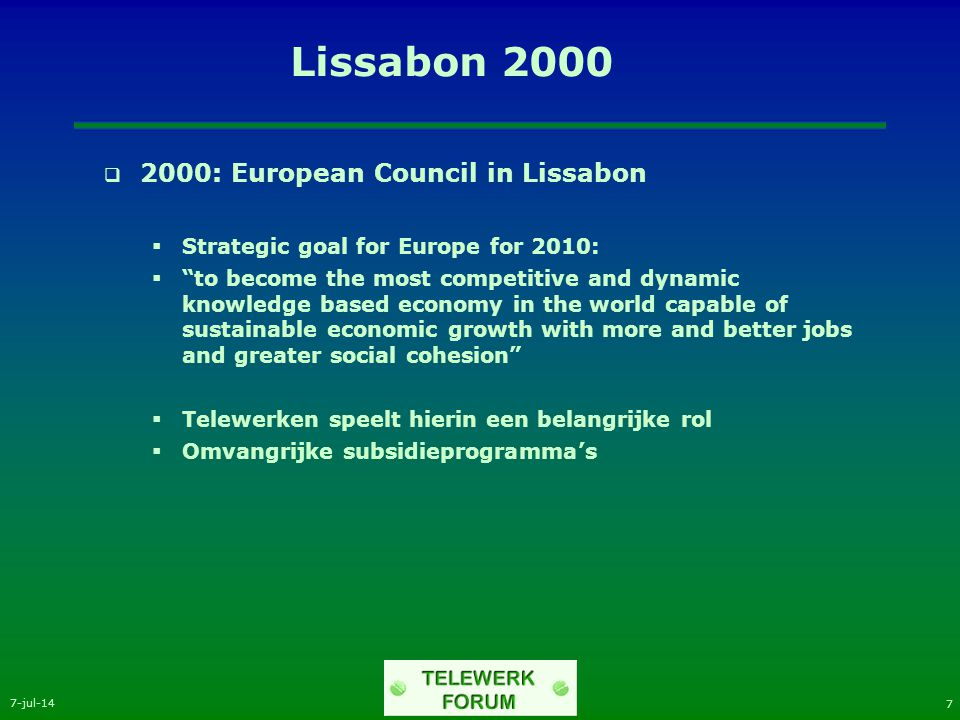 7-jul-14 7 Lissabon 2000  2000: European Council in Lissabon  Strategic goal for Europe for 2010:  to become the most competitive and dynamic knowledge based economy in the world capable of sustainable economic growth with more and better jobs and greater social cohesion  Telewerken speelt hierin een belangrijke rol  Omvangrijke subsidieprogramma's
