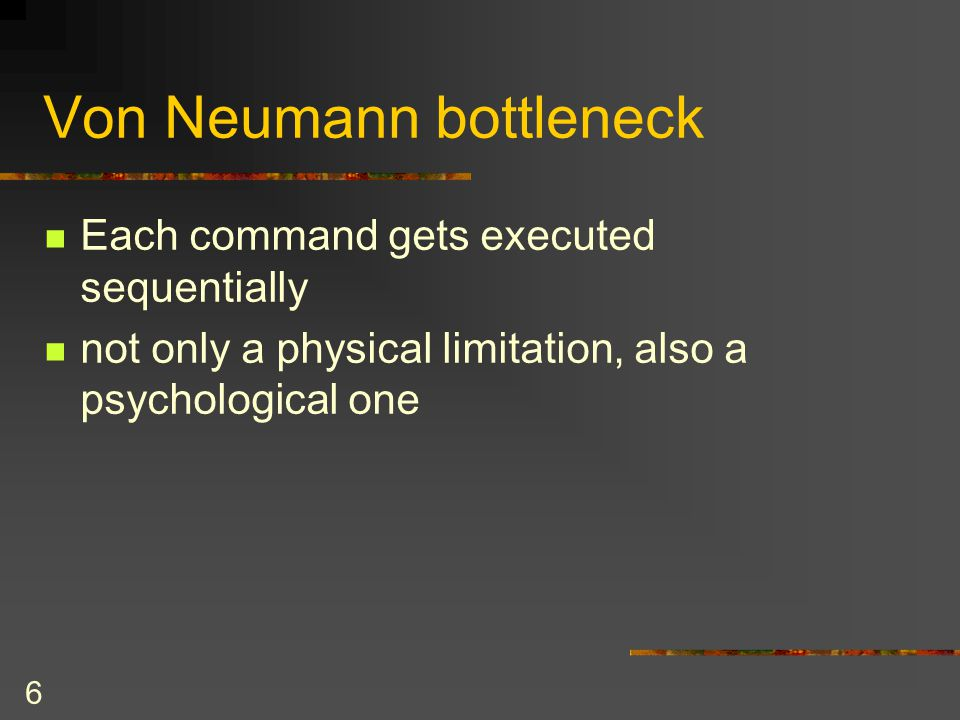 6 Von Neumann bottleneck Each command gets executed sequentially not only a physical limitation, also a psychological one