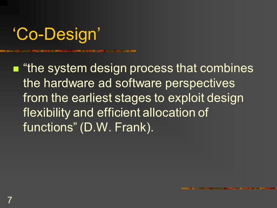 7 'Co-Design' the system design process that combines the hardware ad software perspectives from the earliest stages to exploit design flexibility and efficient allocation of functions (D.W.
