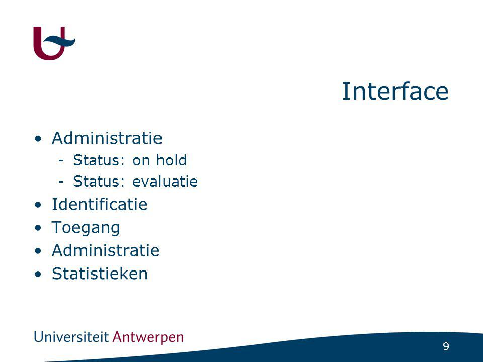 9 Interface Administratie -Status: on hold -Status: evaluatie Identificatie Toegang Administratie Statistieken