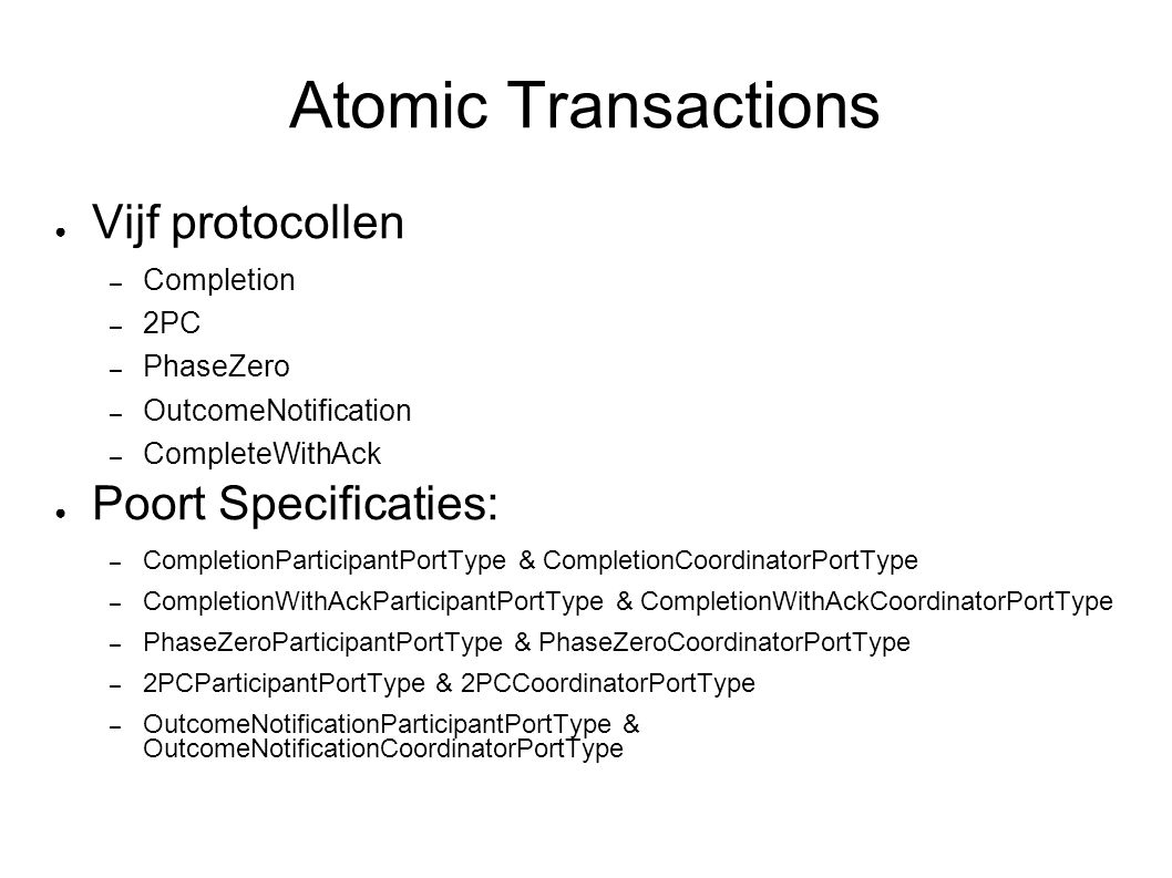 Atomic Transactions ● Vijf protocollen – Completion – 2PC – PhaseZero – OutcomeNotification – CompleteWithAck ● Poort Specificaties: – CompletionParticipantPortType & CompletionCoordinatorPortType – CompletionWithAckParticipantPortType & CompletionWithAckCoordinatorPortType – PhaseZeroParticipantPortType & PhaseZeroCoordinatorPortType – 2PCParticipantPortType & 2PCCoordinatorPortType – OutcomeNotificationParticipantPortType & OutcomeNotificationCoordinatorPortType