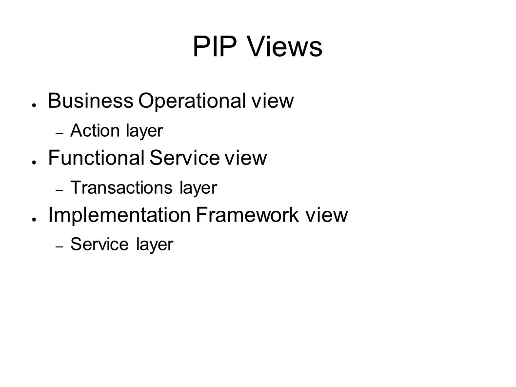 PIP Views ● Business Operational view – Action layer ● Functional Service view – Transactions layer ● Implementation Framework view – Service layer