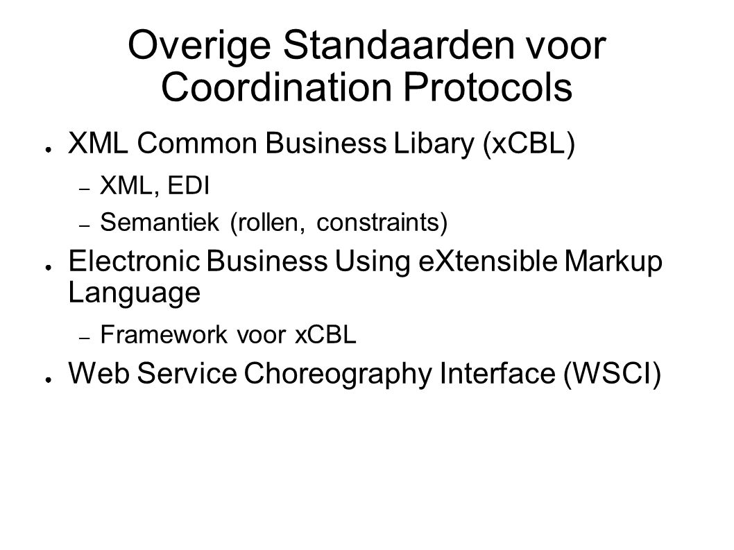 Overige Standaarden voor Coordination Protocols ● XML Common Business Libary (xCBL) – XML, EDI – Semantiek (rollen, constraints) ● Electronic Business Using eXtensible Markup Language – Framework voor xCBL ● Web Service Choreography Interface (WSCI)