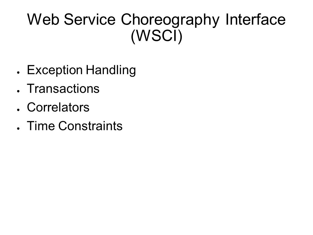 Web Service Choreography Interface (WSCI) ● Exception Handling ● Transactions ● Correlators ● Time Constraints