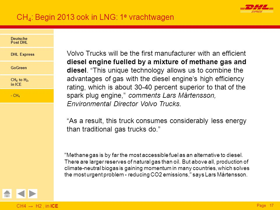 CH4 → H2, in ICE Page17 CH 4 : Begin 2013 ook in LNG: 1 e vrachtwagen Deutsche Post DHL DHL Express GoGreen CH 4 to H 2, in ICE - CH 4 Volvo Trucks will be the first manufacturer with an efficient diesel engine fuelled by a mixture of methane gas and diesel.
