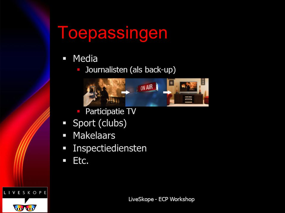 LiveSkope - ECP Workshop Toepassingen  Media  Journalisten (als back-up)  Participatie TV  Sport (clubs)  Makelaars  Inspectiediensten  Etc.