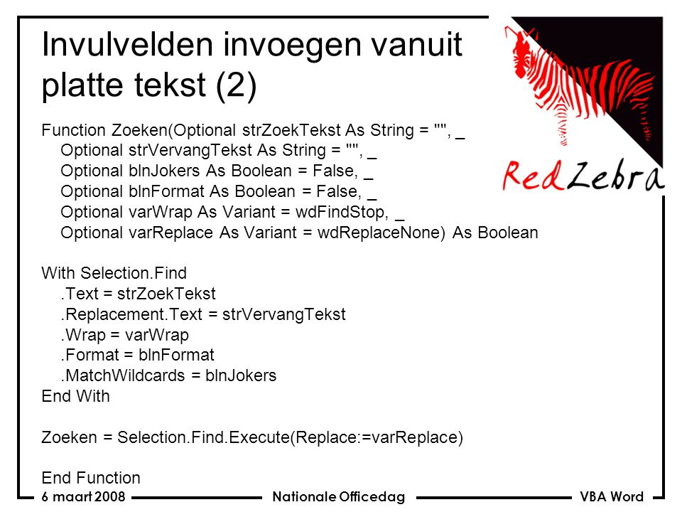 VBA Word Nationale Officedag6 maart 2008 Invulvelden invoegen vanuit platte tekst (2) Function Zoeken(Optional strZoekTekst As String = , _ Optional strVervangTekst As String = , _ Optional blnJokers As Boolean = False, _ Optional blnFormat As Boolean = False, _ Optional varWrap As Variant = wdFindStop, _ Optional varReplace As Variant = wdReplaceNone) As Boolean With Selection.Find.Text = strZoekTekst.Replacement.Text = strVervangTekst.Wrap = varWrap.Format = blnFormat.MatchWildcards = blnJokers End With Zoeken = Selection.Find.Execute(Replace:=varReplace) End Function