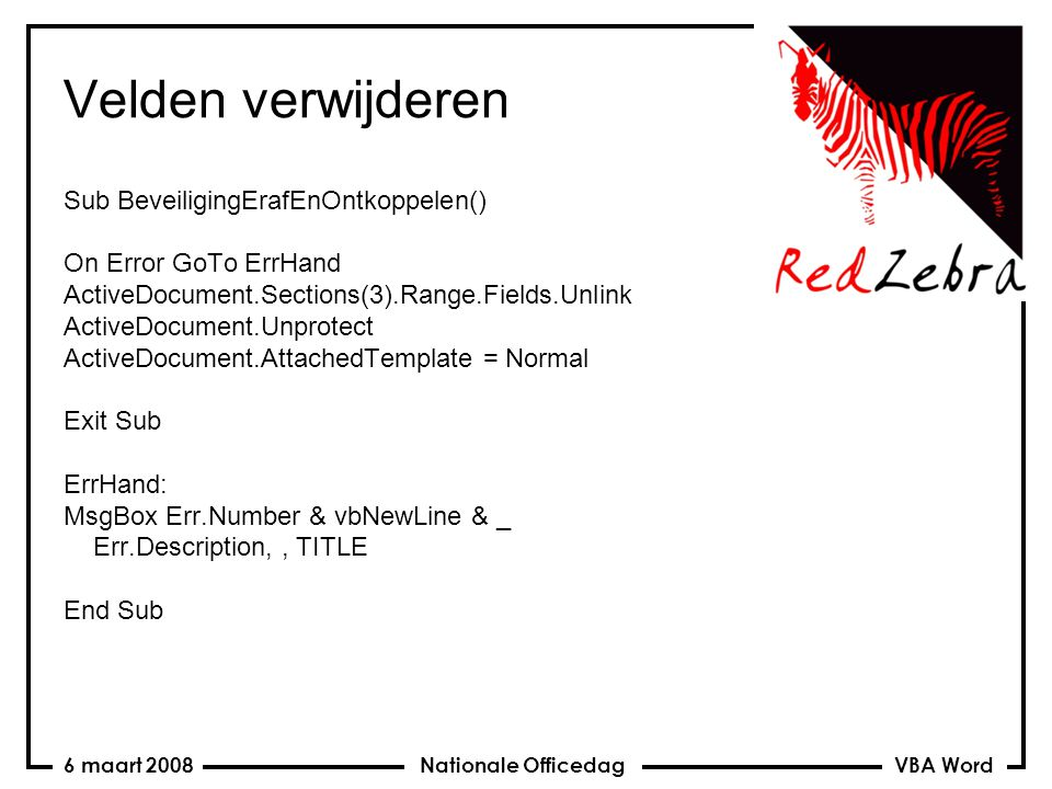 VBA Word Nationale Officedag6 maart 2008 Velden verwijderen Sub BeveiligingErafEnOntkoppelen() On Error GoTo ErrHand ActiveDocument.Sections(3).Range.Fields.Unlink ActiveDocument.Unprotect ActiveDocument.AttachedTemplate = Normal Exit Sub ErrHand: MsgBox Err.Number & vbNewLine & _ Err.Description,, TITLE End Sub