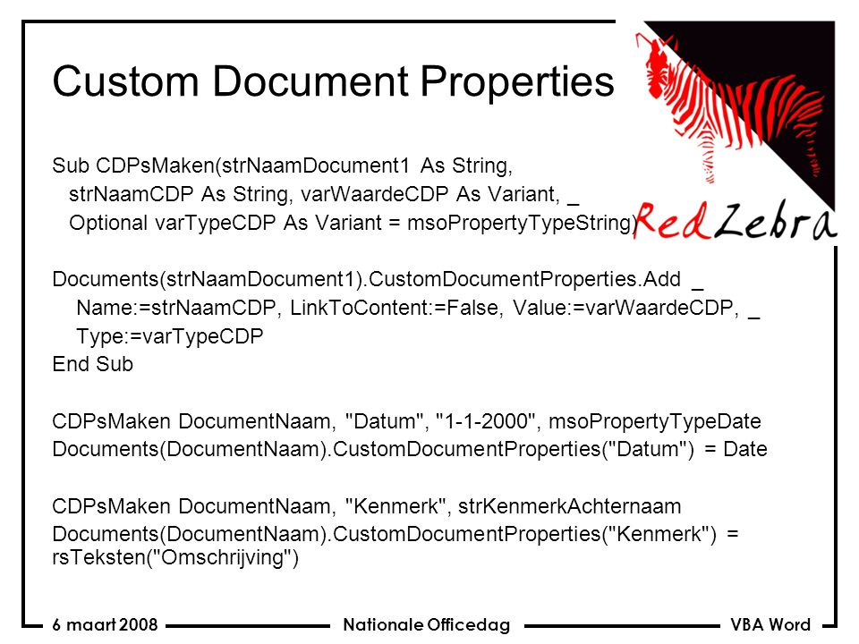 VBA Word Nationale Officedag6 maart 2008 Custom Document Properties Sub CDPsMaken(strNaamDocument1 As String, strNaamCDP As String, varWaardeCDP As Variant, _ Optional varTypeCDP As Variant = msoPropertyTypeString) Documents(strNaamDocument1).CustomDocumentProperties.Add _ Name:=strNaamCDP, LinkToContent:=False, Value:=varWaardeCDP, _ Type:=varTypeCDP End Sub CDPsMaken DocumentNaam, Datum , , msoPropertyTypeDate Documents(DocumentNaam).CustomDocumentProperties( Datum ) = Date CDPsMaken DocumentNaam, Kenmerk , strKenmerkAchternaam Documents(DocumentNaam).CustomDocumentProperties( Kenmerk ) = rsTeksten( Omschrijving )