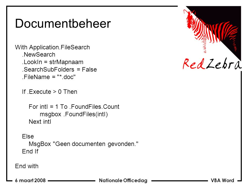 VBA Word Nationale Officedag6 maart 2008 Documentbeheer With Application.FileSearch.NewSearch.LookIn = strMapnaam.SearchSubFolders = False.FileName = *.doc If.Execute > 0 Then For intI = 1 To.FoundFiles.Count msgbox.FoundFiles(intI) Next intI Else MsgBox Geen documenten gevonden. End If End with