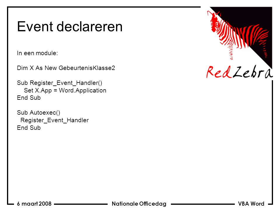 VBA Word Nationale Officedag6 maart 2008 Event declareren In een module: Dim X As New GebeurtenisKlasse2 Sub Register_Event_Handler() Set X.App = Word.Application End Sub Sub Autoexec() Register_Event_Handler End Sub