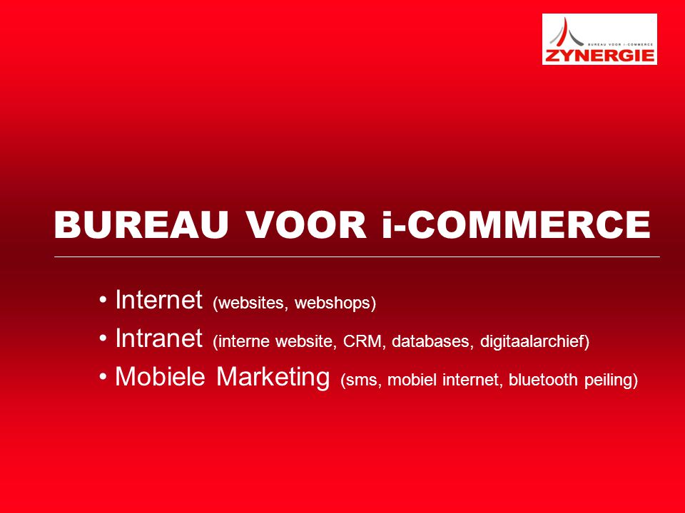 BUREAU VOOR i-COMMERCE Internet (websites, webshops) Intranet (interne website, CRM, databases, digitaalarchief) Mobiele Marketing (sms, mobiel internet, bluetooth peiling)