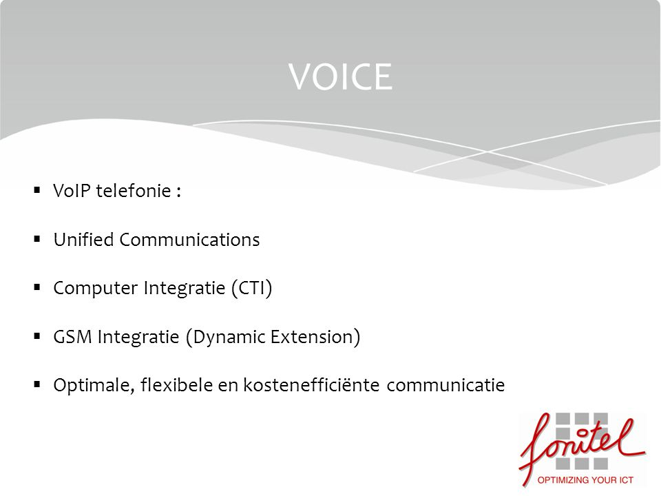 VOICE  VoIP telefonie :  Unified Communications  Computer Integratie (CTI)  GSM Integratie (Dynamic Extension)  Optimale, flexibele en kostenefficiënte communicatie