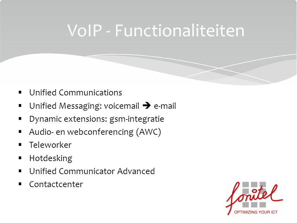  Unified Communications  Unified Messaging: voicemail  e-mail  Dynamic extensions: gsm-integratie  Audio- en webconferencing (AWC)  Teleworker  Hotdesking  Unified Communicator Advanced  Contactcenter VoIP - Functionaliteiten