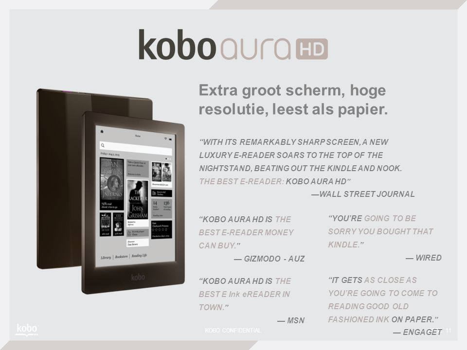 KOBO CONFIDENTIAL PAGE 11 KOBO AURA HD IS THE BEST E-READER MONEY CAN BUY. — GIZMODO - AUZ YOU'RE GOING TO BE SORRY YOU BOUGHT THAT KINDLE. — WIRED WITH ITS REMARKABLY SHARP SCREEN, A NEW LUXURY E-READER SOARS TO THE TOP OF THE NIGHTSTAND, BEATING OUT THE KINDLE AND NOOK.