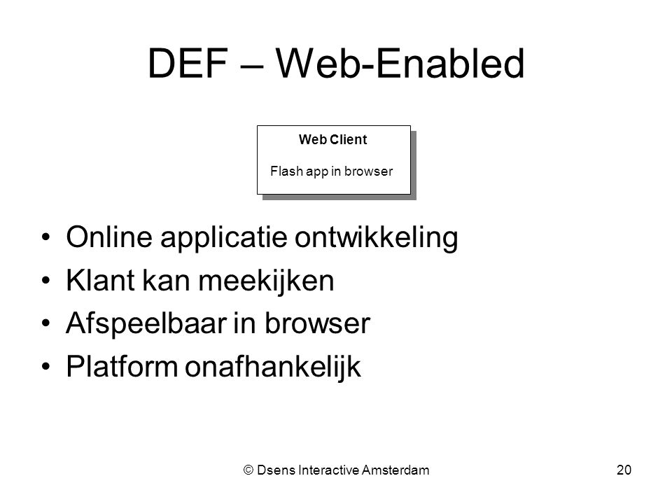 © Dsens Interactive Amsterdam20 DEF – Web-Enabled Online applicatie ontwikkeling Klant kan meekijken Afspeelbaar in browser Platform onafhankelijk Web Client Flash app in browser Web Client Flash app in browser