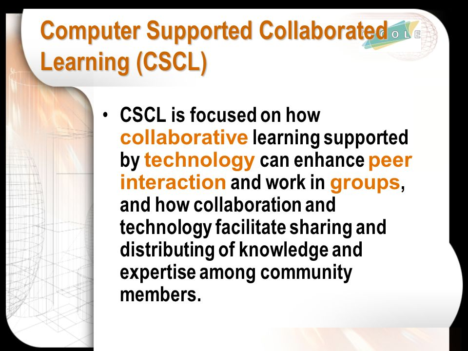 Computer Supported Collaborated Learning (CSCL) CSCL is focused on how collaborative learning supported by technology can enhance peer interaction and work in groups, and how collaboration and technology facilitate sharing and distributing of knowledge and expertise among community members.