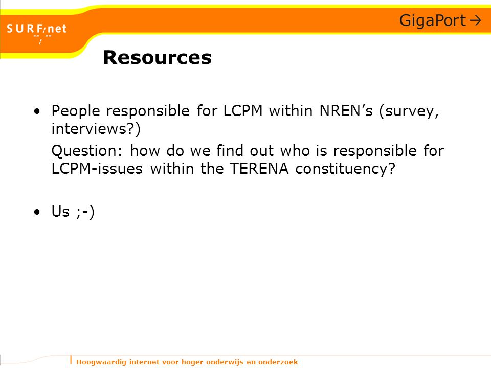 Hoogwaardig internet voor hoger onderwijs en onderzoek Resources People responsible for LCPM within NREN's (survey, interviews ) Question: how do we find out who is responsible for LCPM-issues within the TERENA constituency.